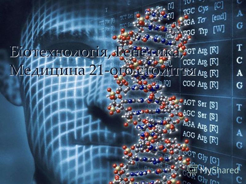 { Біотехнологія, Генетика, Медицина 21-ого століття