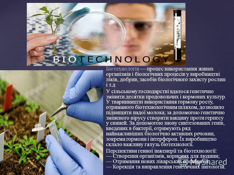 Біотехнологія процес використання живих організмів і біологічних процесів у виробництві ліків, добрив, засобів біологічного захисту рослин і т.д У сільському господарстві вдалося генетично змінити десятки продовольчих і кормових культур. У тваринницт