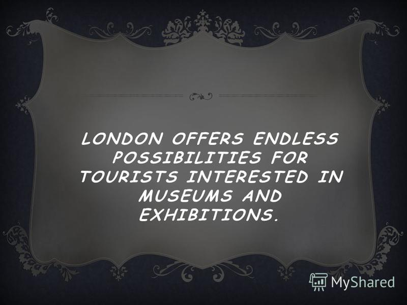 LONDON OFFERS ENDLESS POSSIBILITIES FOR TOURISTS INTERESTED IN MUSEUMS AND EXHIBITIONS.