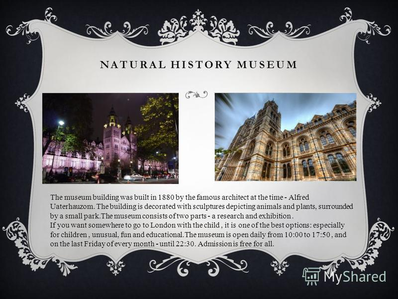 NATURAL HISTORY MUSEUM The museum building was built in 1880 by the famous architect at the time - Alfred Uaterhauzom. The building is decorated with sculptures depicting animals and plants, surrounded by a small park.The museum consists of two parts