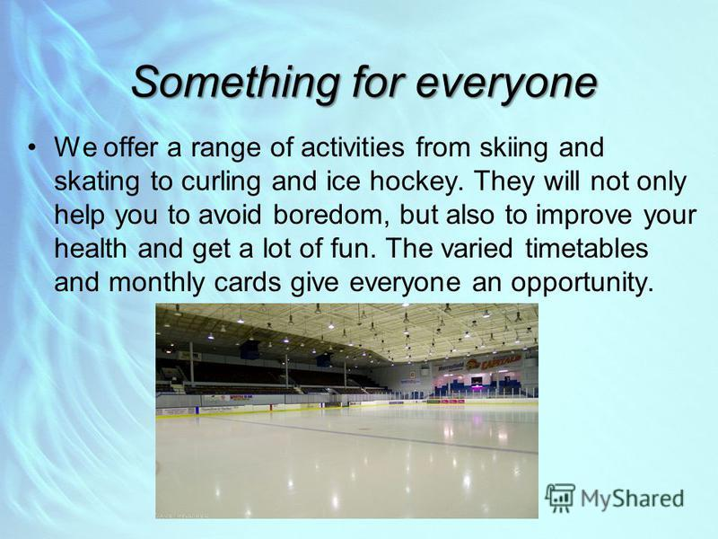 Something for everyone We offer a range of activities from skiing and skating to curling and ice hockey. They will not only help you to avoid boredom, but also to improve your health and get a lot of fun. The varied timetables and monthly cards give