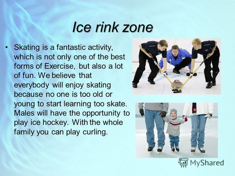 Ice rink zone Skating is a fantastic activity, which is not only one of the best forms of Exercise, but also a lot of fun. We believe that everybody will enjoy skating because no one is too old or young to start learning too skate. Males will have th