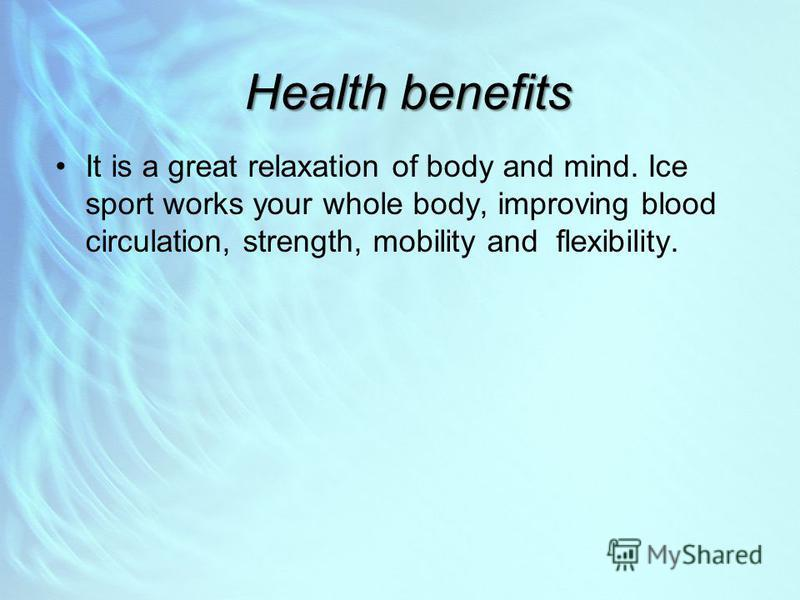 Health benefits It is a great relaxation of body and mind. Ice sport works your whole body, improving blood circulation, strength, mobility and flexibility.