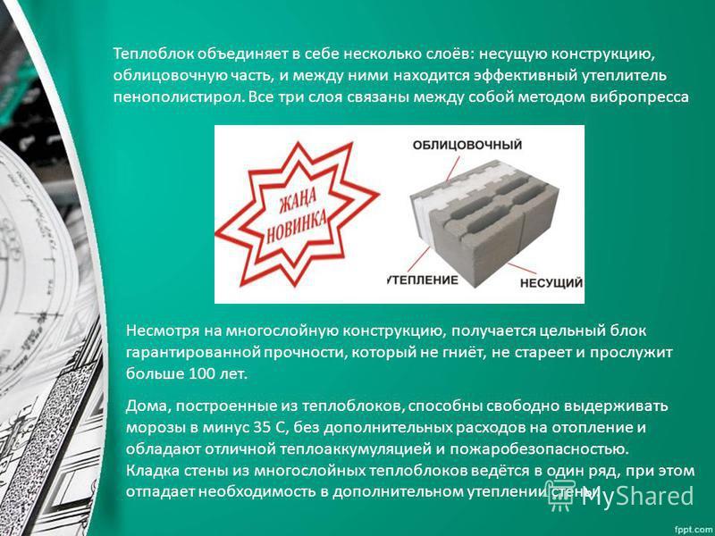 Теплоблок объединяет в себе несколько слоёв: несущую конструкцию, облицовочную часть, и между ними находится эффективный утеплитель пенополистирол. Все три слоя связаны между собой методом вибропресса Несмотря на многослойную конструкцию, получается
