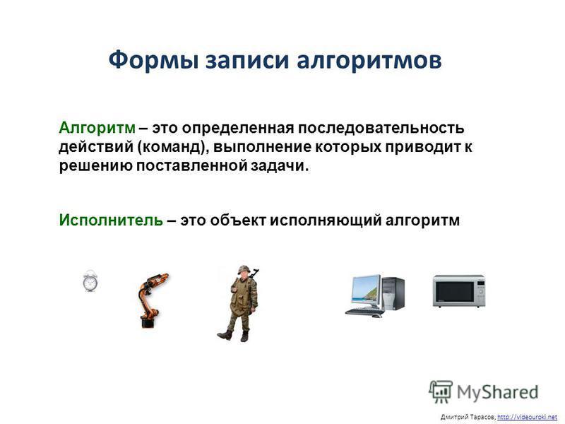 Дмитрий Тарасов, http://videouroki.nethttp://videouroki.net Формы записи алгоритмов Алгоритм – это определенная последовательность действий (команд), выполнение которых приводит к решению поставленной задачи. Исполнитель – это объект исполняющий алго