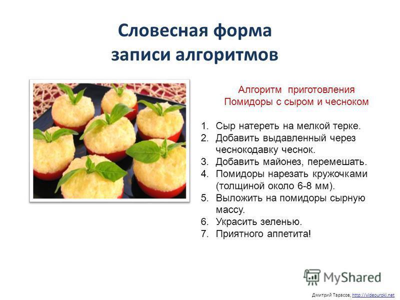 Дмитрий Тарасов, http://videouroki.nethttp://videouroki.net Словесная форма записи алгоритмов Алгоритм приготовления Помидоры с сыром и чесноком 1. Сыр натереть на мелкой терке. 2. Добавить выдавленный через чеснокодавку чеснок. 3. Добавить майонез,