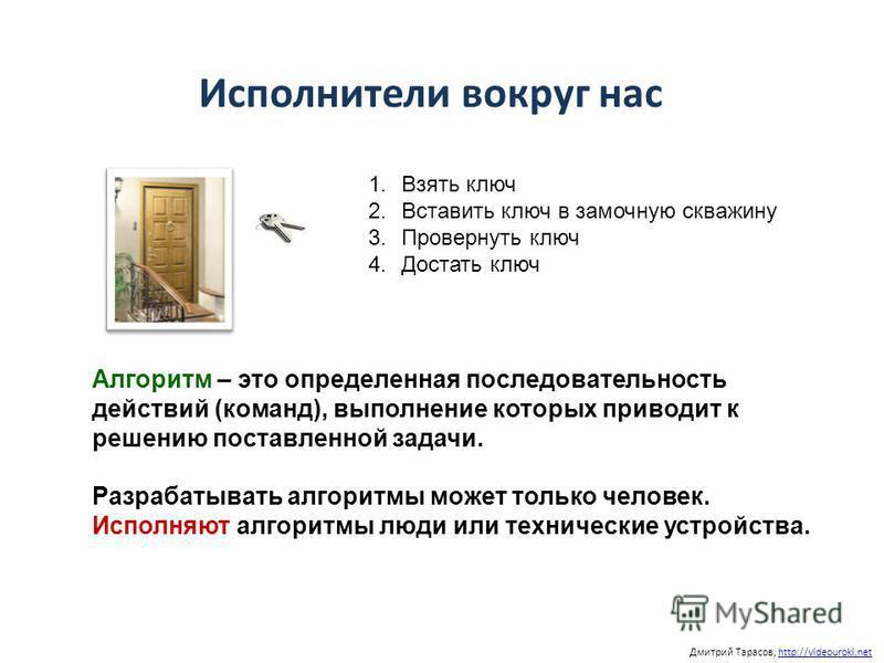 Дмитрий Тарасов, http://videouroki.nethttp://videouroki.net Исполнители вокруг нас 1. Взять ключ 2. Вставить ключ в замочную скважину 3. Провернуть ключ 4. Достать ключ Алгоритм – это определенная последовательность действий (команд), выполнение кото