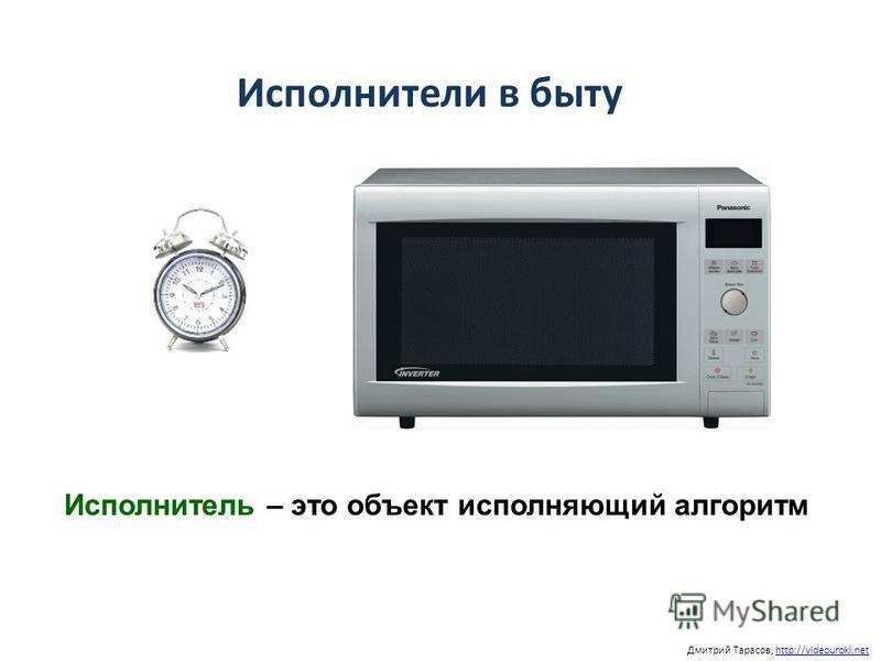 Дмитрий Тарасов, http://videouroki.nethttp://videouroki.net Исполнители в быту Исполнитель – это объект исполняющий алгоритм