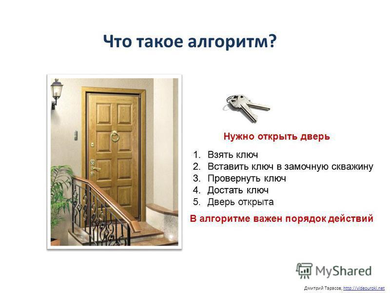 Дмитрий Тарасов, http://videouroki.nethttp://videouroki.net Что такое алгоритм? 1. Взять ключ 2. Вставить ключ в замочную скважину 3. Провернуть ключ 4. Достать ключ В алгоритме важен порядок действий 1. Взять ключ 2. Вставить ключ в замочную скважин