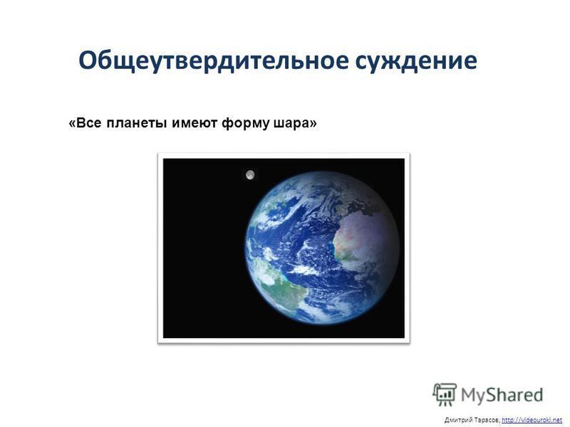 Дмитрий Тарасов, http://videouroki.nethttp://videouroki.net «Все планеты имеют форму шара» Общеутвердительное суждение