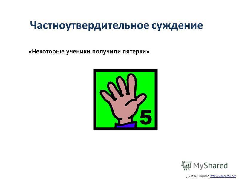 Дмитрий Тарасов, http://videouroki.nethttp://videouroki.net «Некоторые ученики получили пятерки» Частноутвердительное суждение