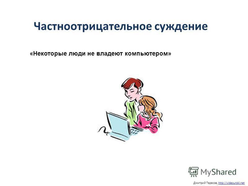 Дмитрий Тарасов, http://videouroki.nethttp://videouroki.net «Некоторые люди не владеют компьютером» Частноотрицательное суждение