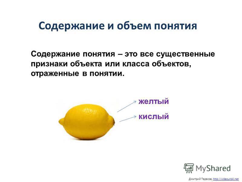 Содержание и объем понятия Дмитрий Тарасов, http://videouroki.nethttp://videouroki.net Содержание понятия – это все существенные признаки объекта или класса объектов, отраженные в понятии. желтый кислый