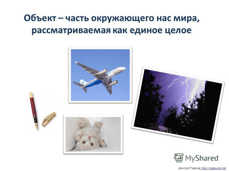 Объект – часть окружающего нас мира, рассматриваемая как единое целое Дмитрий Тарасов, http://videouroki.nethttp://videouroki.net