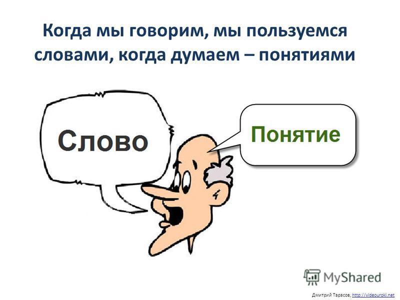 Когда мы говорим, мы пользуемся словами, когда думаем – понятиями Дмитрий Тарасов, http://videouroki.nethttp://videouroki.net