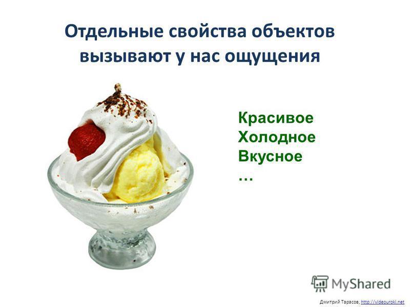 Отдельные свойства объектов вызывают у нас ощущения Дмитрий Тарасов, http://videouroki.nethttp://videouroki.net Красивое Холодное Вкусное …