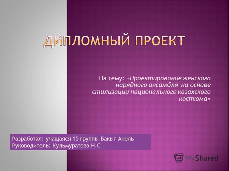 На тему: «Проектирование женского нарядного ансамбля на основе стилизации национального казахского костюма» Разработал: учащаяся 15 группы Бакыт Анель Руководитель: Кульмуратова Н.С