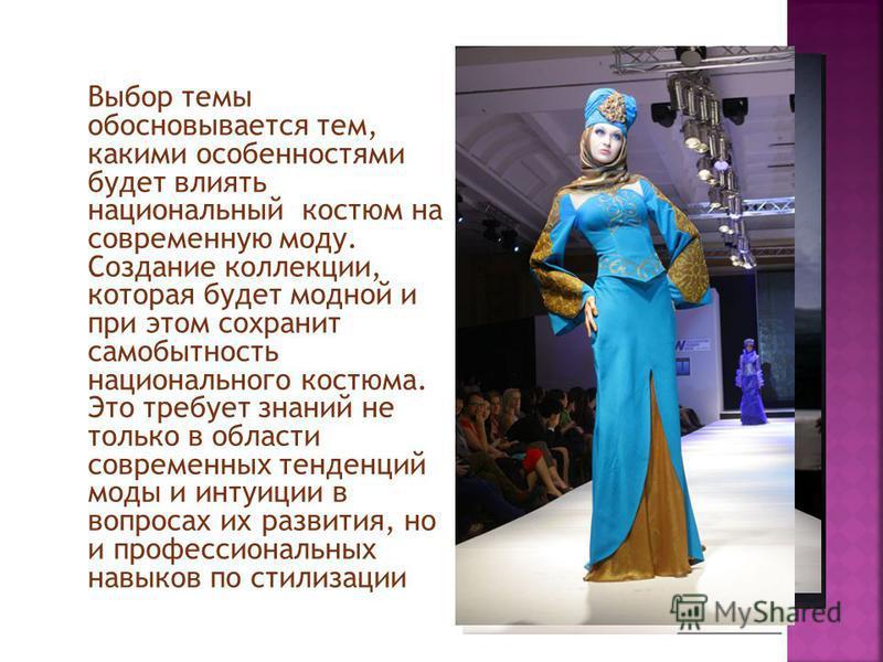 Выбор темы обосновывается тем, какими особенностями будет влиять национальный костюм на современную моду. Создание коллекции, которая будет модной и при этом сохранит самобытность национального костюма. Это требует знаний не только в области современ
