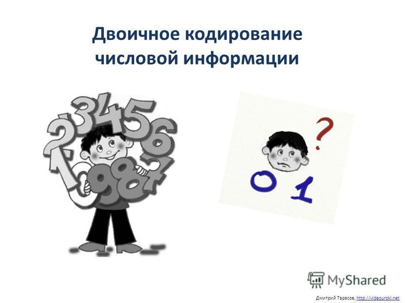 Двоичное кодирование числовой информации Дмитрий Тарасов, http://videouroki.nethttp://videouroki.net
