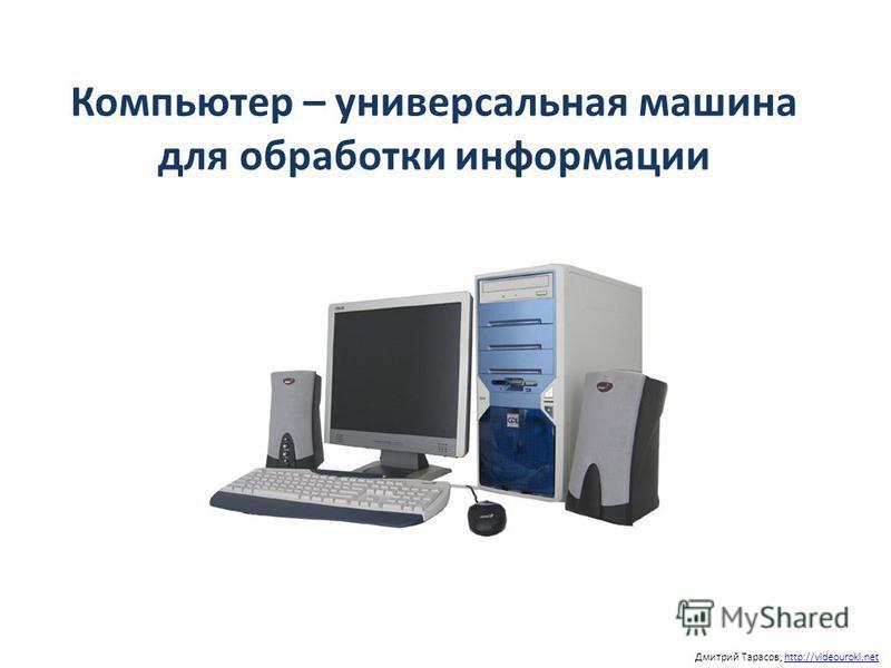 Компьютер – универсальная машина для обработки информации Дмитрий Тарасов, http://videouroki.nethttp://videouroki.net