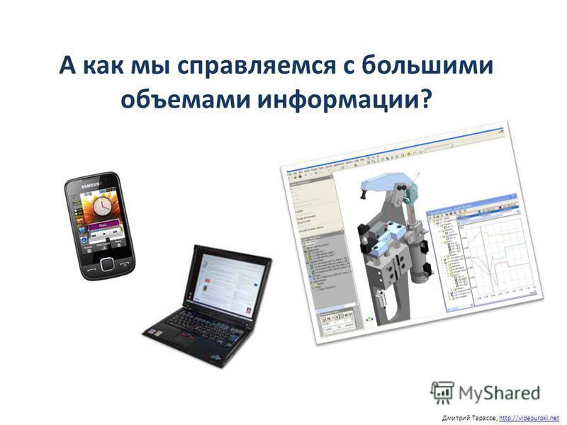 А как мы справляемся с большими объемами информации? Дмитрий Тарасов, http://videouroki.nethttp://videouroki.net