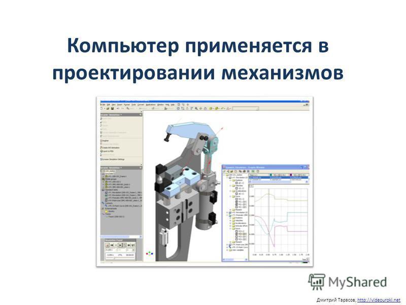 Компьютер применяется в проектировании механизмов Дмитрий Тарасов, http://videouroki.nethttp://videouroki.net