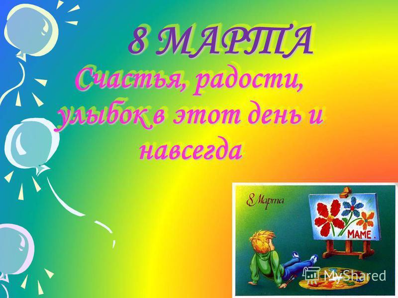 8 МАРТА 8 МАРТА Счастья, радости, улыбок в этот день и навсегда Счастья, радости, улыбок в этот день и навсегда