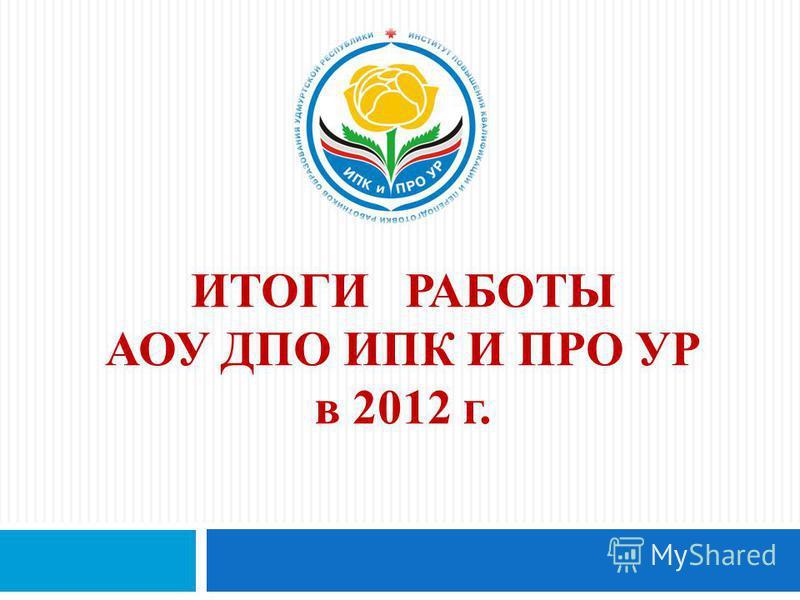 ИТОГИ РАБОТЫ АОУ ДПО ИПК И ПРО УР в 2012 г.