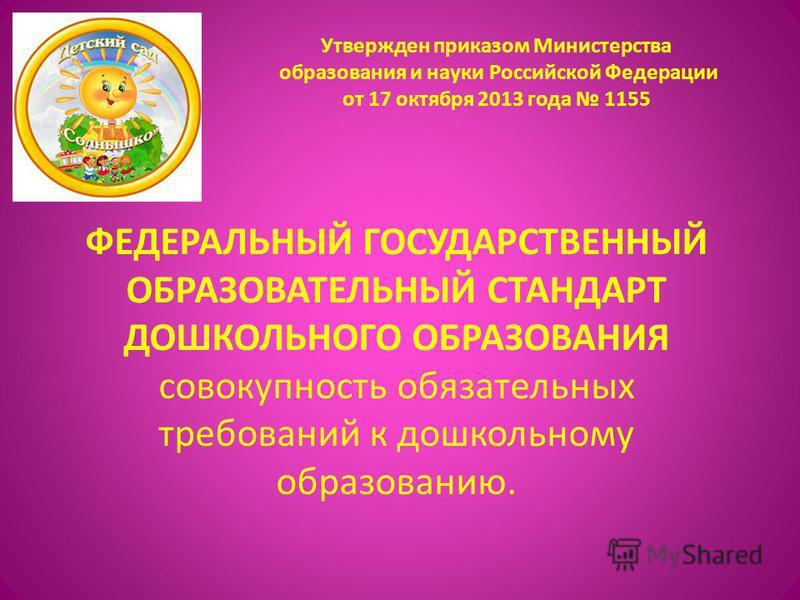 Утвержден приказом Министерства образования и науки Российской Федерации от 17 октября 2013 года 1155 ФЕДЕРАЛЬНЫЙ ГОСУДАРСТВЕННЫЙ ОБРАЗОВАТЕЛЬНЫЙ СТАНДАРТ ДОШКОЛЬНОГО ОБРАЗОВАНИЯ совокупность обязательных требований к дошкольному образованию.