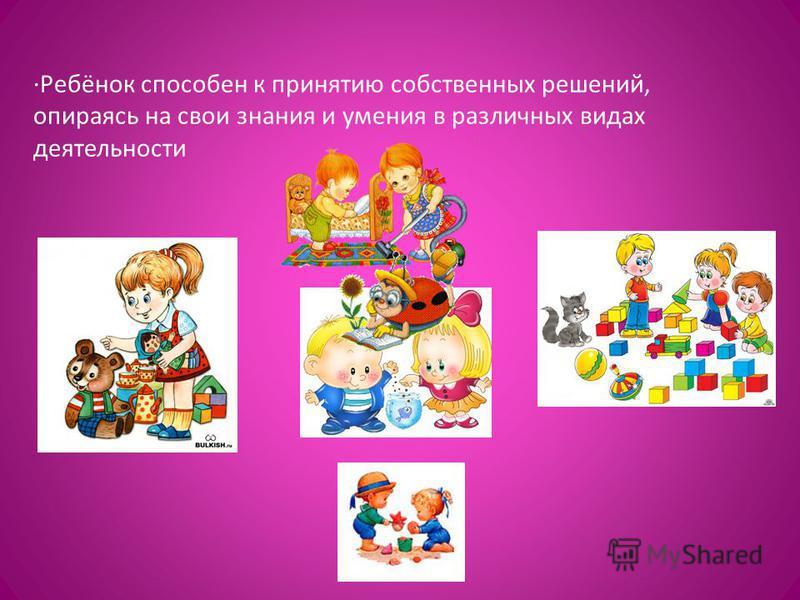 Ребёнок способен к принятию собственных решений, опираясь на свои знания и умения в различных видах деятельности