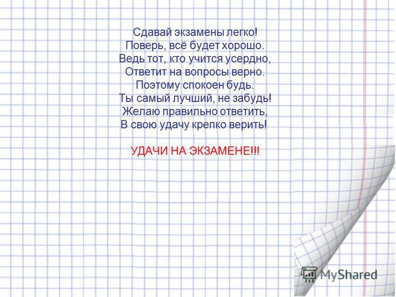 Сдавай экзамены легко! Поверь, всё будет хорошо. Ведь тот, кто учится усердно, Ответит на вопросы верно. Поэтому спокоен будь. Ты самый лучший, не забудь! Желаю правильно ответить, В свою удачу крепко верить! УДАЧИ НА ЭКЗАМЕНЕ!!!