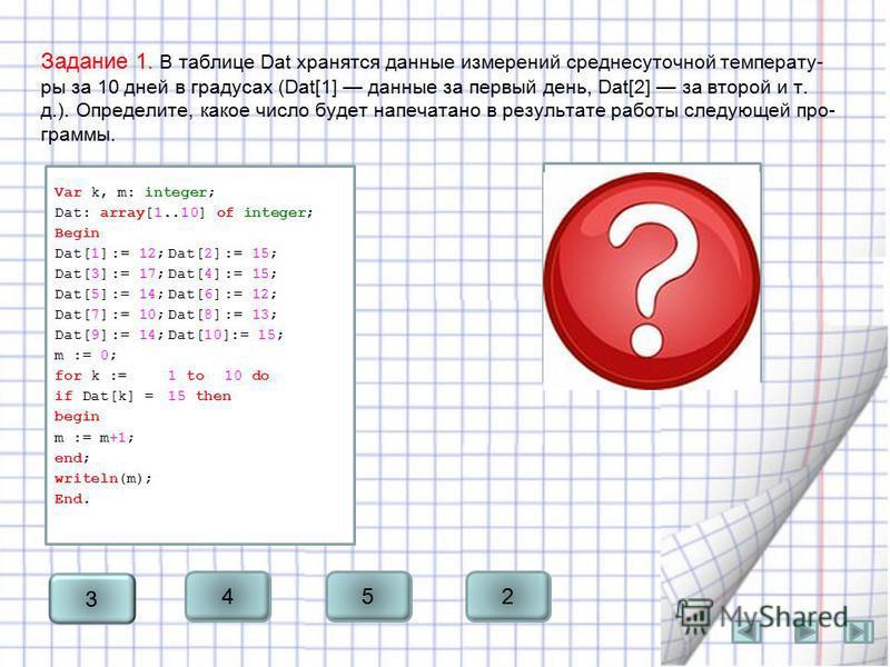 Задание 1. В таблице Dat хранятся данные измерений среднесуточной температу ры за 10 дней в градусах (Dat[1] данные за первый день, Dat[2] за второй и т. д.). Определите, какое число будет напечатано в результате раб