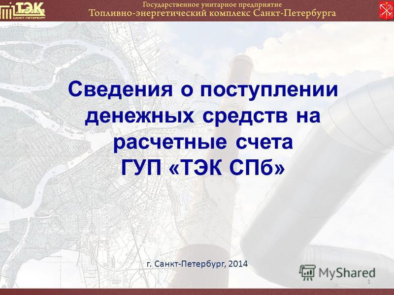 1 Сведения о поступлении денежных средств на расчетные счета ГУП «ТЭК СПб» г. Санкт-Петербург, 2014