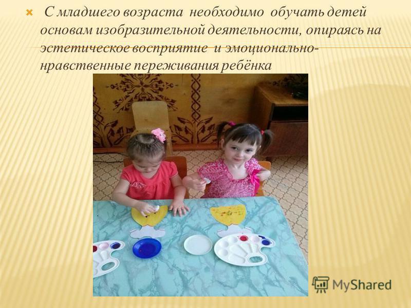 С младшего возраста необходимо обучать детей основам изобразительной деятельности, опираясь на эстетическое восприятие и эмоционально- нравственные переживания ребёнка