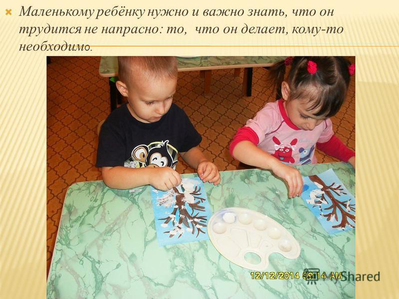 Маленькому ребёнку нужно и важно знать, что он трудится не напрасно: то, что он делает, кому-то необходим о.