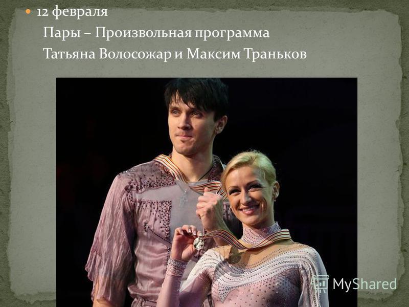 12 февраля Пары – Произвольная программа Татьяна Волосожар и Максим Траньков