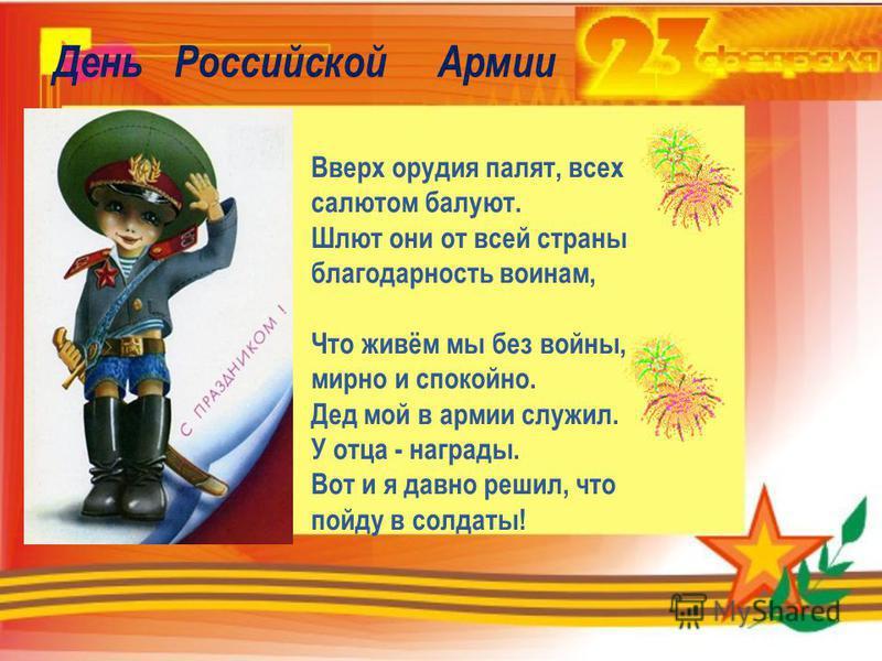 День Российской Армии Вверх орудия палят, всех салютом балуют. Шлют они от всей страны благодарность воинам, Что живём мы без войны, мирно и спокойно. Дед мой в армии служил. У отца - награды. Вот и я давно решил, что пойду в солдаты!