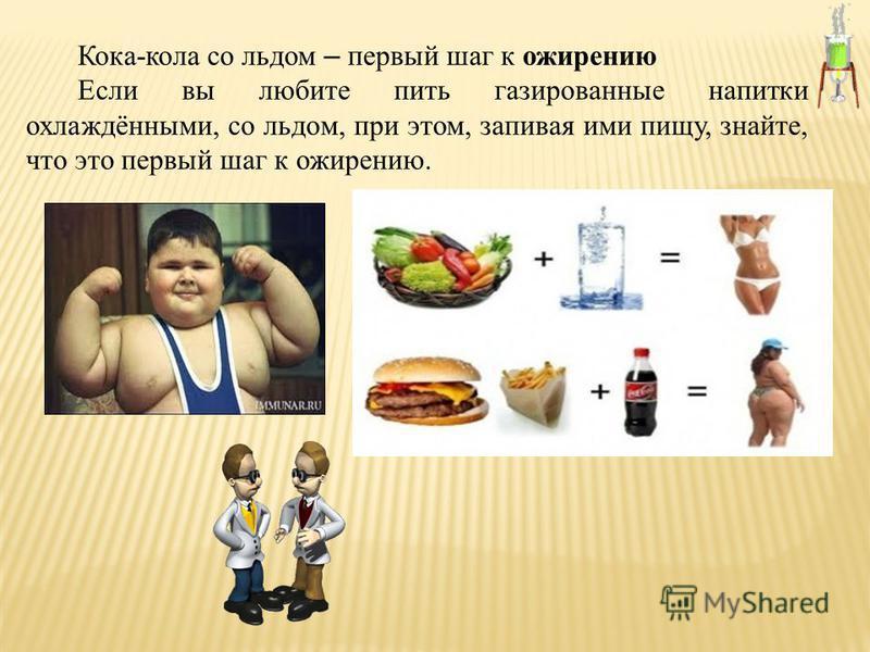 Кока-кола со льдом – первый шаг к ожирению Если вы любите пить газированные напитки охлаждёнными, со льдом, при этом, запивая ими пищу, знайте, что это первый шаг к ожирению.