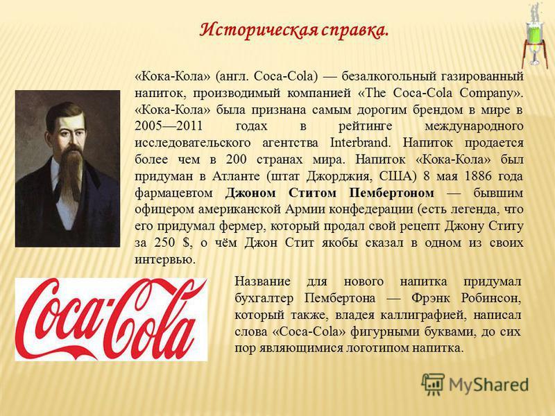 Историческая справка. «Кока-Кола» (англ. Coca-Cola) безалкогольный газированный напиток, производимый компанией «The Coca-Cola Company». «Кока-Кола» была признана самым дорогим брендом в мире в 20052011 годах в рейтинге международного исследовательск