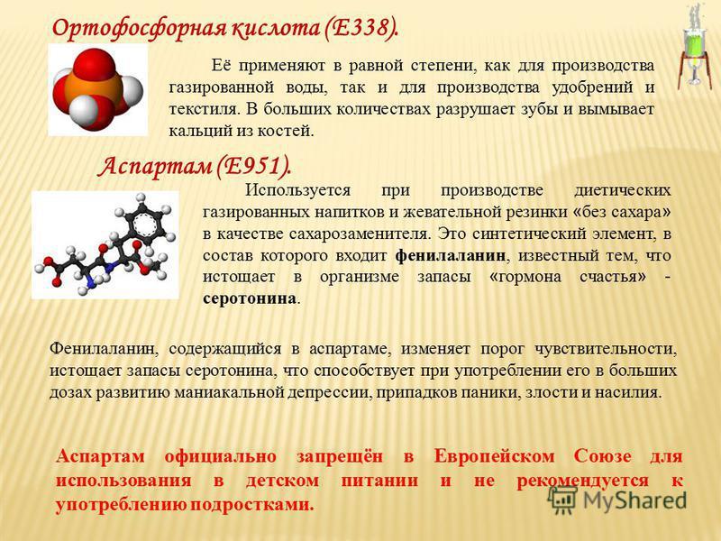 Ортофосфорная кислота (Е338). Её применяют в равной степени, как для производства газированной воды, так и для производства удобрений и текстиля. В больших количествах разрушает зубы и вымывает кальций из костей. Используется при производстве диетиче