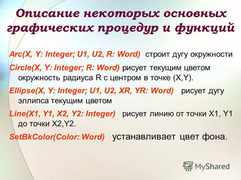 Описание некоторых основных графических процедур и функций Arc(X, Y: Integer; U1, U2, R: Word) строит дугу окружности Circle(X, Y: Integer; R: Word) рисует текущим цветом окружность радиуса R c центром в точке (X,Y). Ellipse(X, Y: Integer; U1, U2, XR