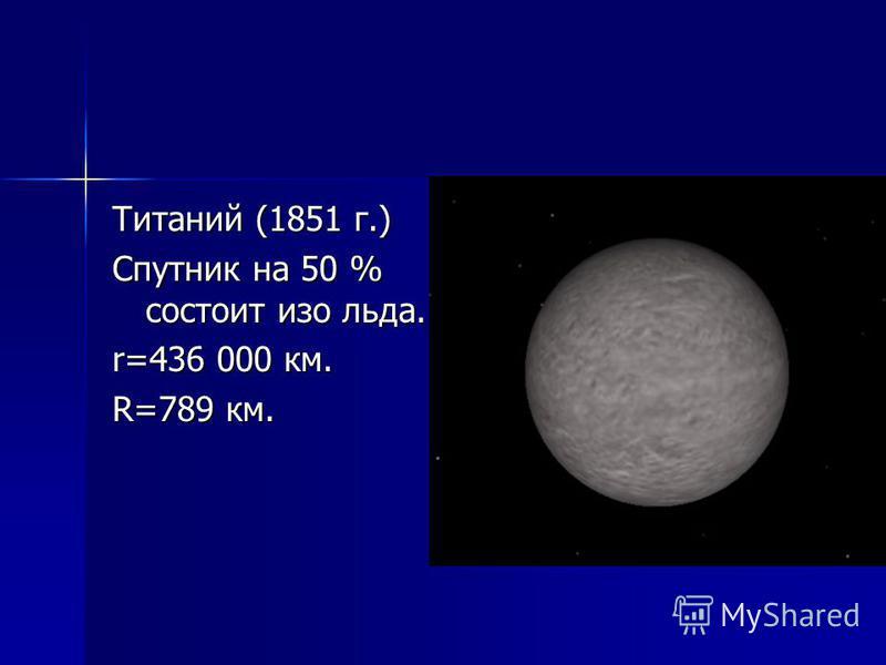 Титаний (1851 г.) Спутник на 50 % состоит изо льда. r=436 000 км. R=789 км.