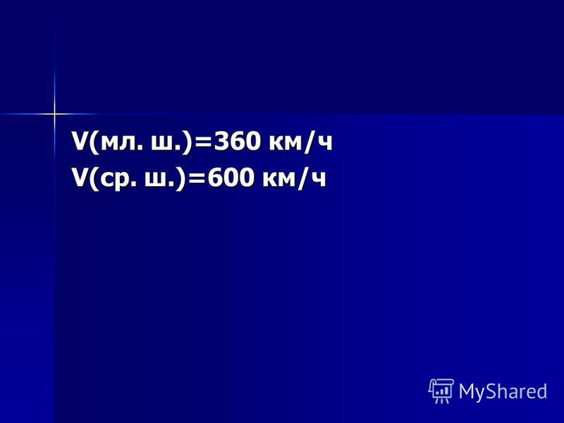 V(мл. ш.)=360 км/ч V(ср. ш.)=600 км/ч
