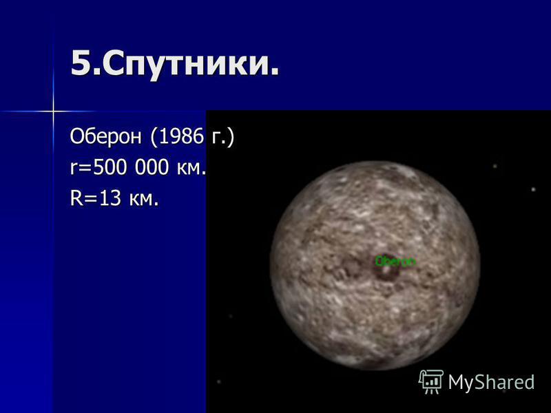 5.Спутники. Оберон (1986 г.) r=500 000 км. R=13 км.