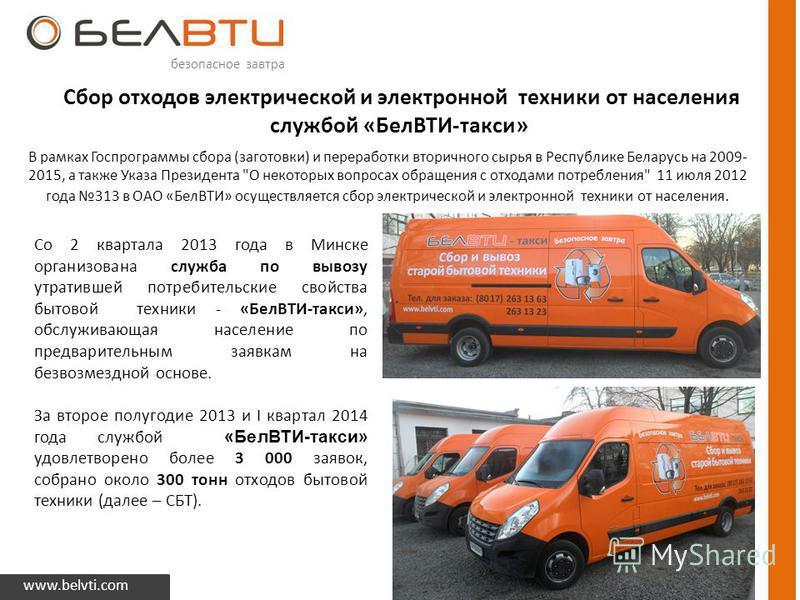 Сбор отходов электрической и электронной техники от населения службой «БелВТИ-такси» www.belvti.com безопасное завтра В рамках Госпрограммы сбора (заготовки) и переработки вторичного сырья в Республике Беларусь на 2009- 2015, а также Указа Президента