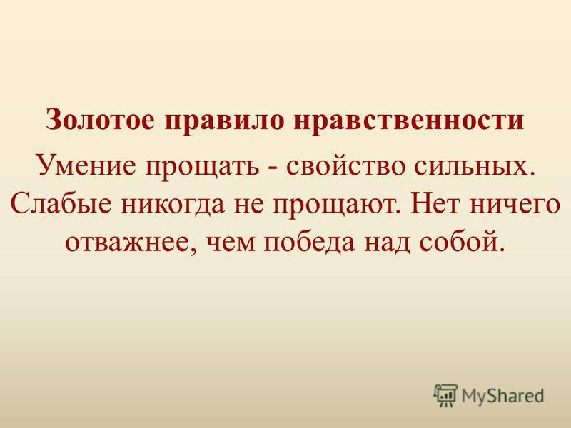 Золотое правило нравственности Умение прощать - свойство сильных. Слабые никогда не прощают. Нет ничего отважнее, чем победа над собой.