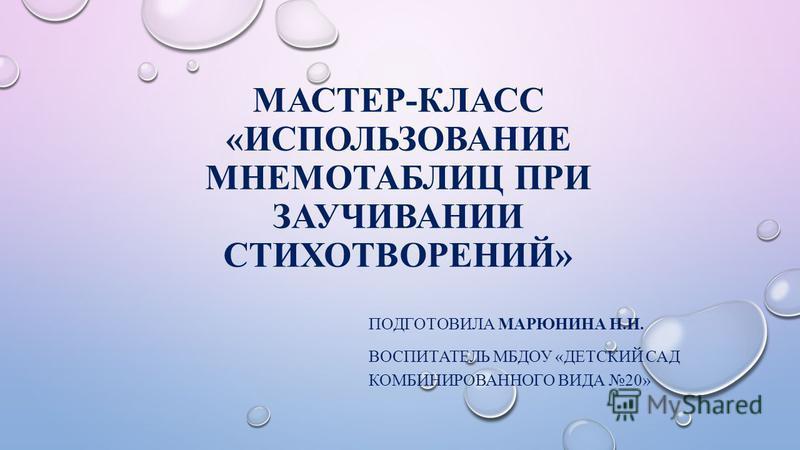 МАСТЕР-КЛАСС «ИСПОЛЬЗОВАНИЕ МНЕМОТАБЛИЦ ПРИ ЗАУЧИВАНИИ СТИХОТВОРЕНИЙ» ПОДГОТОВИЛА МАРЮНИНА Н.Н. ВОСПИТАТЕЛЬ МБДОУ «ДЕТСКИЙ САД КОМБИНИРОВАННОГО ВИДА 20»
