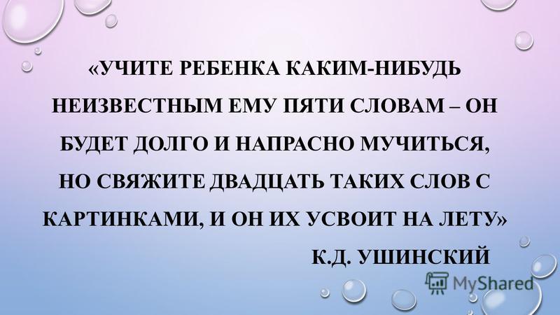 «УЧИТЕ РЕБЕНКА КАКИМ-НИБУДЬ НЕИЗВЕСТНЫМ ЕМУ ПЯТИ СЛОВАМ – ОН БУДЕТ ДОЛГО И НАПРАСНО МУЧИТЬСЯ, НО СВЯЖИТЕ ДВАДЦАТЬ ТАКИХ СЛОВ С КАРТИНКАМИ, И ОН ИХ УСВОИТ НА ЛЕТУ» К.Д. УШИНСКИЙ
