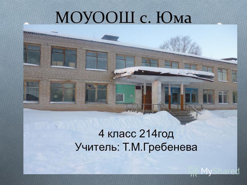 МОУООШ с. Юма 4 класс 214 год Учитель : Т. М. Гребенева