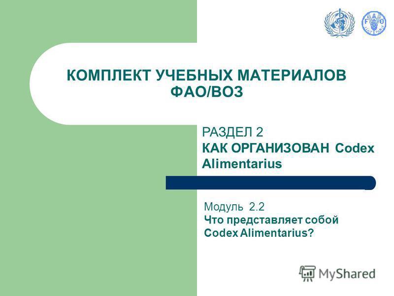 КОМПЛЕКТ УЧЕБНЫХ МАТЕРИАЛОВ ФАО/ВОЗ РАЗДЕЛ 2 КАК ОРГАНИЗОВАН Codex Alimentarius Модуль 2.2 Что представляет собой Codex Alimentarius?